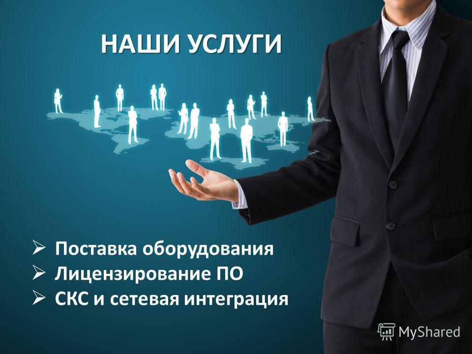 НАШИ УСЛУГИ Поставка оборудования Лицензирование ПО СКС и сетевая интеграция