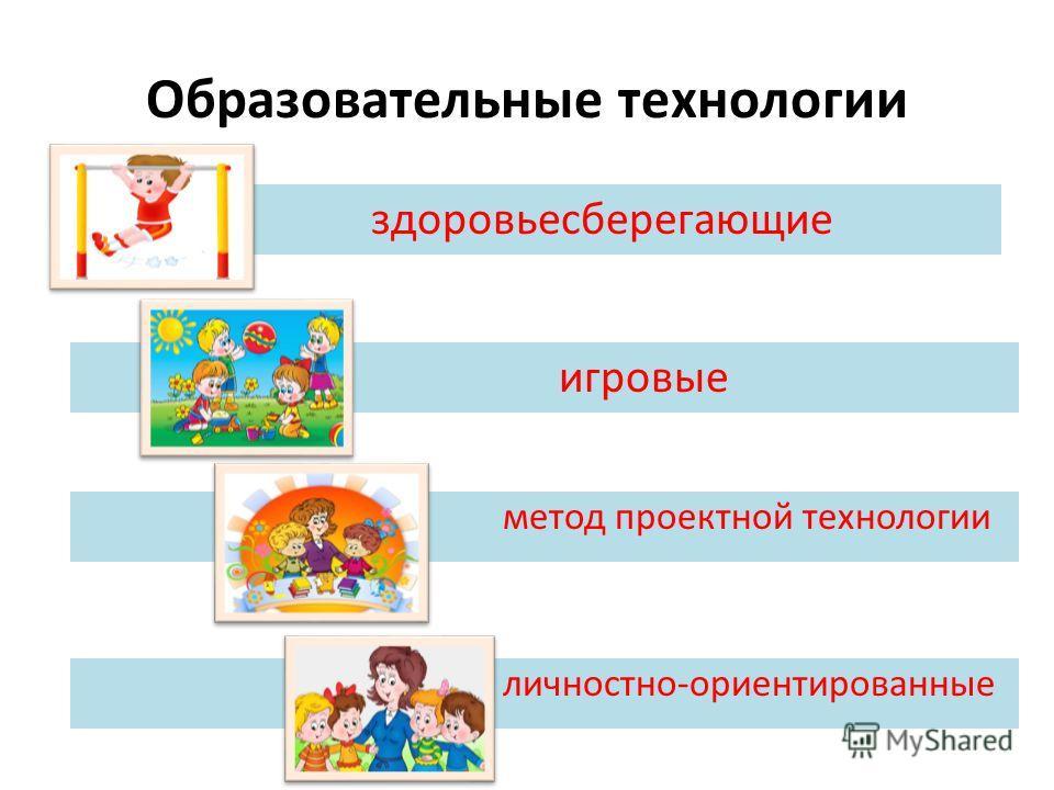 Образовательные технологии здоровьесберегающие игровые метод проектной технологии личностно-ориентированные