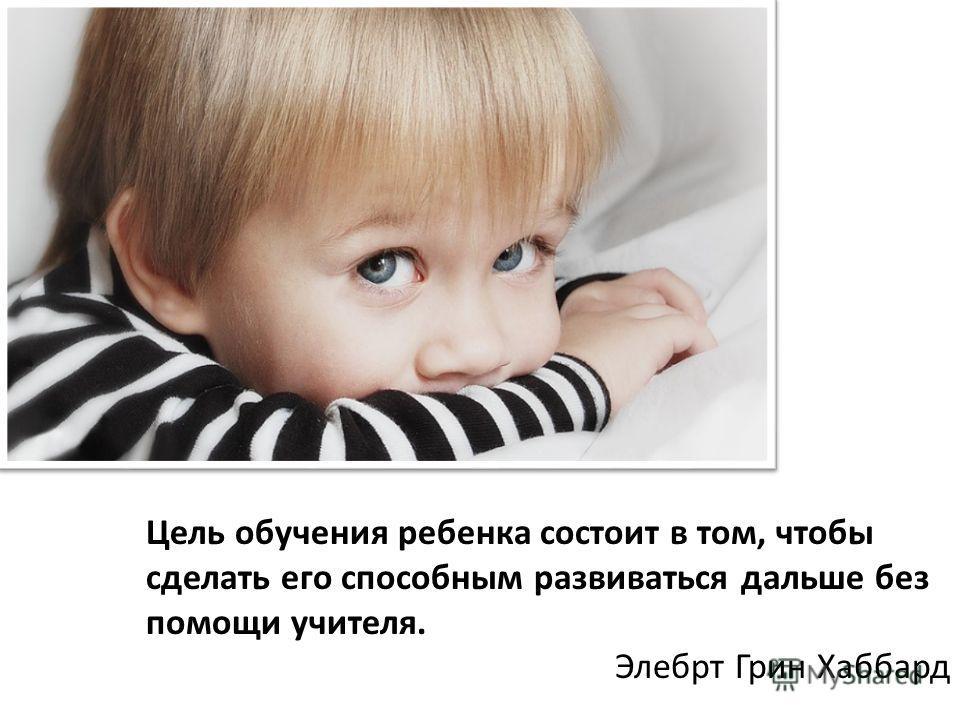 Цель обучения ребенка состоит в том, чтобы сделать его способным развиваться дальше без помощи учителя. Элебрт Грин Хаббард