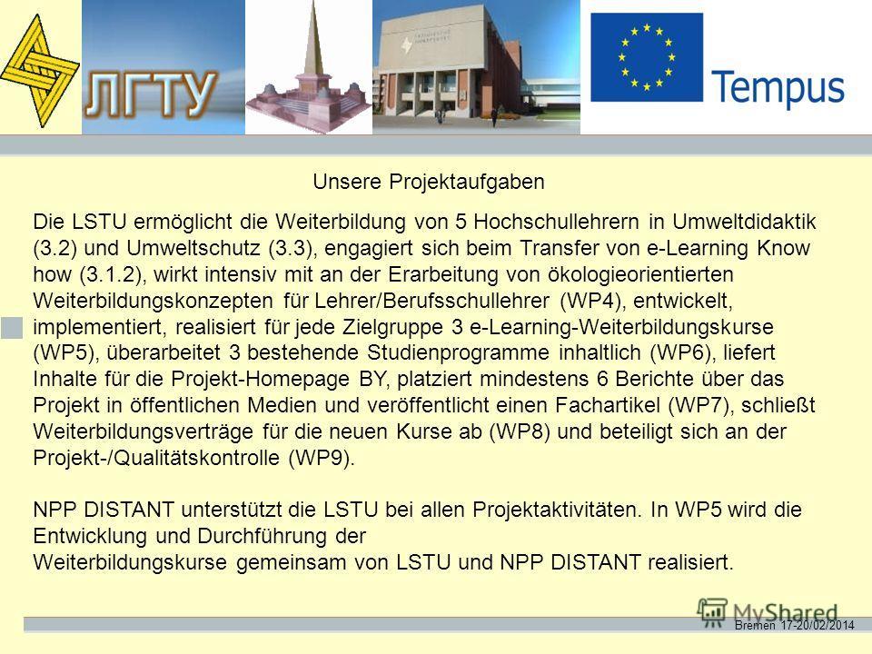 Bremen 17-20/02/2014 Unsere Projektaufgaben Die LSTU ermöglicht die Weiterbildung von 5 Hochschullehrern in Umweltdidaktik (3.2) und Umweltschutz (3.3), engagiert sich beim Transfer von e-Learning Know how (3.1.2), wirkt intensiv mit an der Erarbeitu