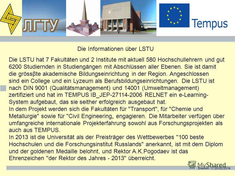 Bremen 17-20/02/2014 Die Informationen über LSTU Die LSTU hat 7 Fakultäten und 2 Institute mit aktuell 580 Hochschullehrern und gut 6200 Studiernden in Studiengängen mit Abschlüssen aller Ebenen. Sie ist damit die grössβte akademische Bildungseinrich