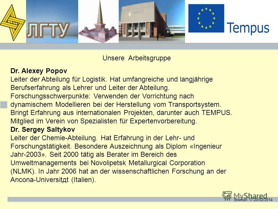 Bremen 17-20/02/2014 Unsere Arbeitsgruppe Dr. Alexey Popov Leiter der Abteilung für Logistik. Hat umfangreiche und langjährige Berufserfahrung als Lehrer und Leiter der Abteilung. Forschungsschwerpunkte: Verwenden der Vorrichtung nach dynamischem Mod