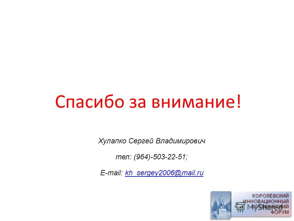 Спасибо за внимание! КОРОЛЁВСКИЙ ИННОВАЦИОННЫЙ КОСМИЧЕСКИЙ ФОРУМ Хулапко Сергей Владимирович тел: (964)-503-22-51; E-mail: kh_sergey2006@mail.rukh_sergey2006@mail.ru