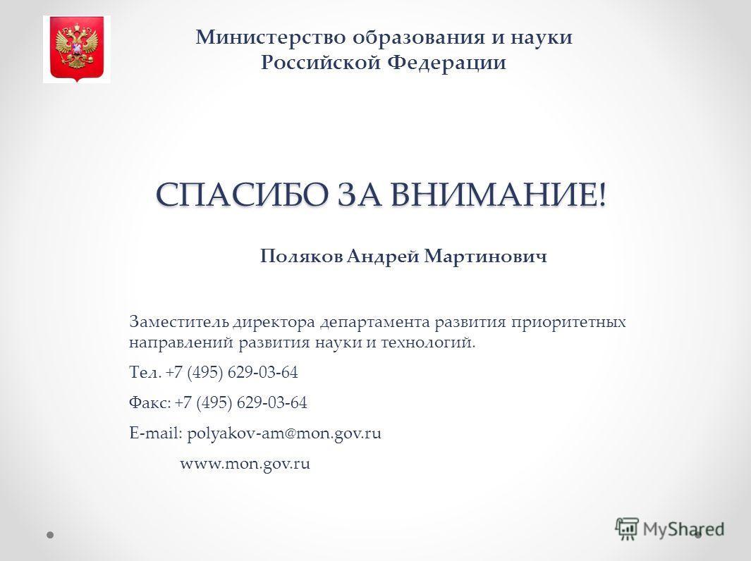 СПАСИБО ЗА ВНИМАНИЕ! Поляков Андрей Мартинович Заместитель директора департамента развития приоритетных направлений развития науки и технологий. Тел. +7 (495) 629-03-64 Факс: +7 (495) 629-03-64 Е-mail: polyakov-am@mon.gov.ru www.mon.gov.ru Министерст