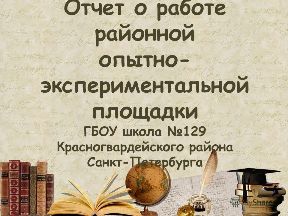 Отчет о работе районной опытно- экспериментальной площадки ГБОУ школа 129 Красногвардейского района Санкт-Петербурга