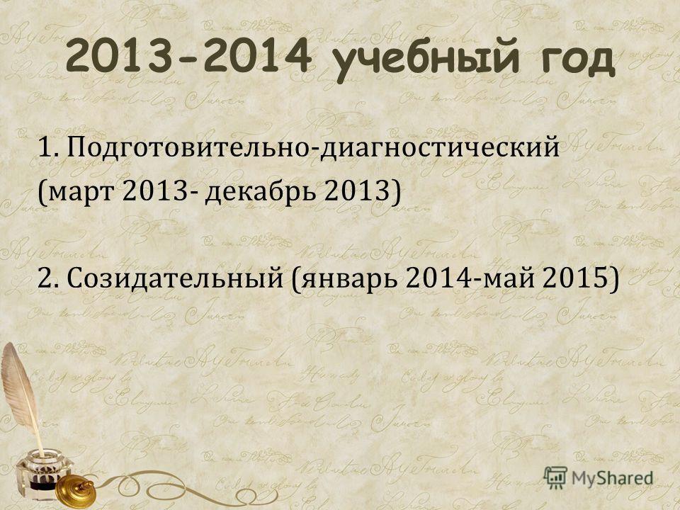 2013-2014 учебный год 1. Подготовительно-диагностический (март 2013- декабрь 2013) 2. Созидательный (январь 2014-май 2015)