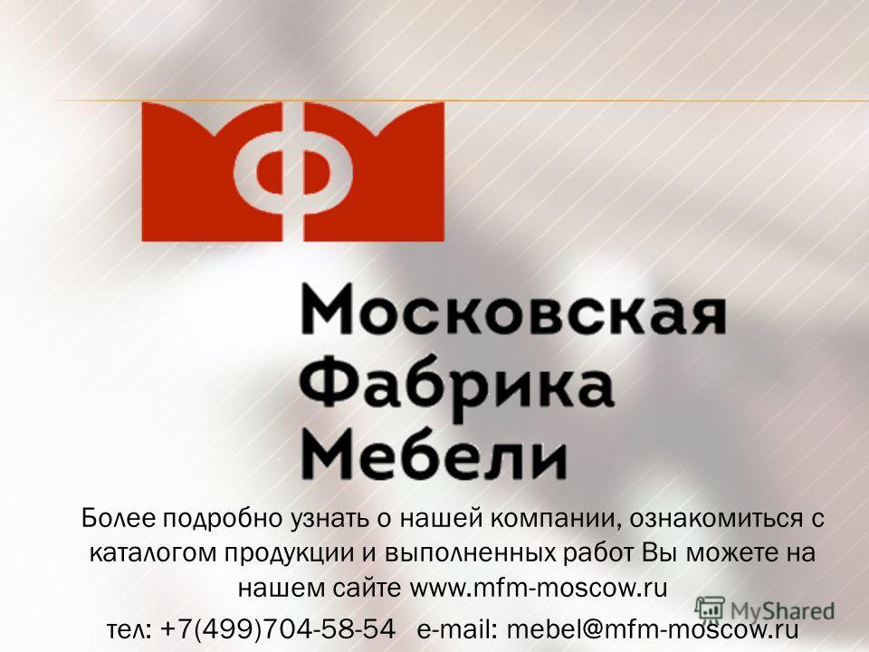 Более подробно узнать о нашей компании, ознакомиться с каталогом продукции и выполненных работ Вы можете на нашем сайте www.mfm-moscow.ru тел: +7(499)704-58-54 e-mail: mebel@mfm-moscow.ru