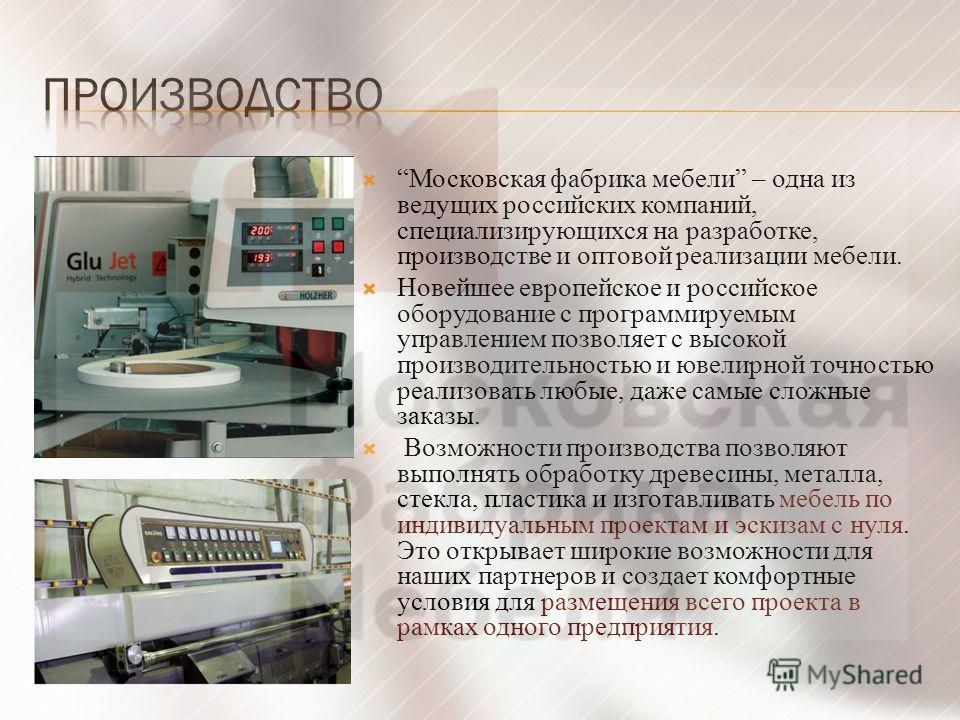 Московская фабрика мебели – одна из ведущих российских компаний, специализирующихся на разработке, производстве и оптовой реализации мебели. Новейшее европейское и российское оборудование с программируемым управлением позволяет с высокой производител