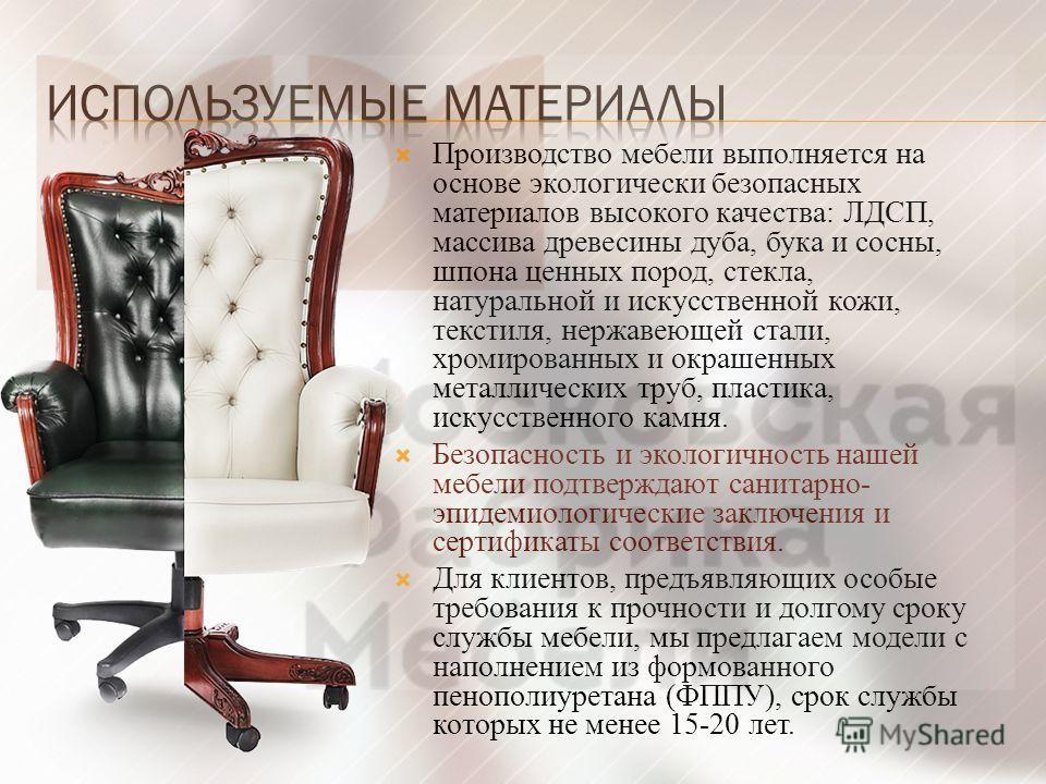 Производство мебели выполняется на основе экологически безопасных материалов высокого качества: ЛДСП, массива древесины дуба, бука и сосны, шпона ценных пород, стекла, натуральной и искусственной кожи, текстиля, нержавеющей стали, хромированных и окр