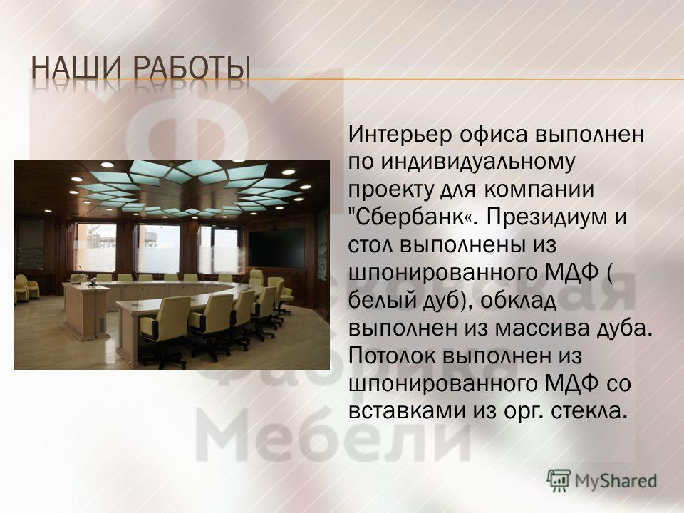 Интерьер офиса выполнен по индивидуальному проекту для компании Сбербанк«. Президиум и стол выполнены из шпонированного МДФ ( белый дуб), обклад выполнен из массива дуба. Потолок выполнен из шпонированного МДФ со вставками из орг. стекла.