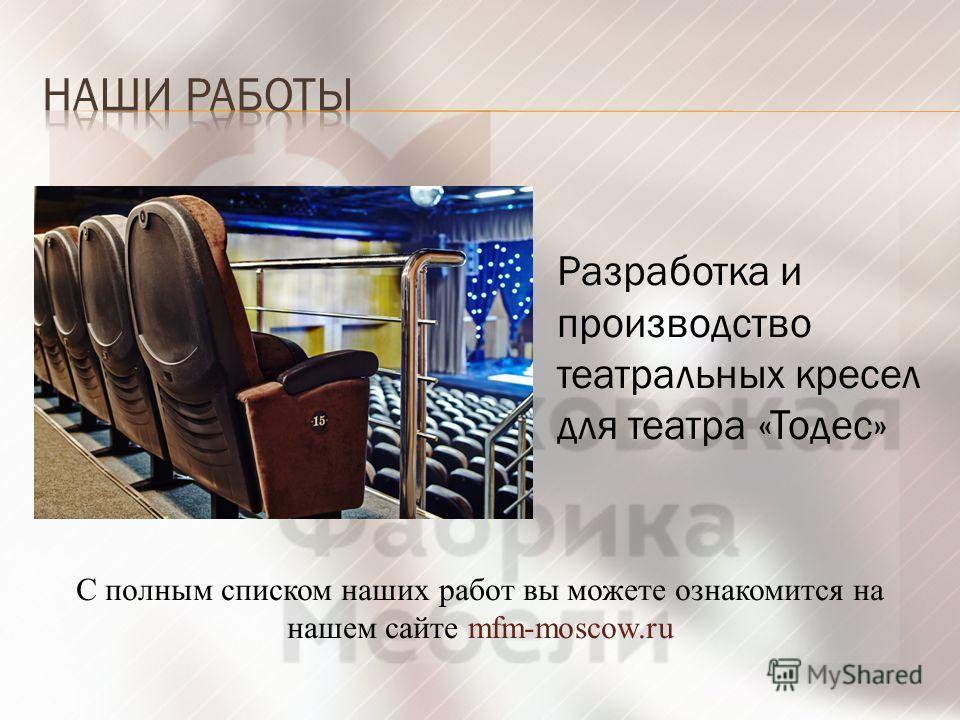 Разработка и производство театральных кресел для театра «Тодес» С полным списком наших работ вы можете ознакомится на нашем сайте mfm-moscow.ru