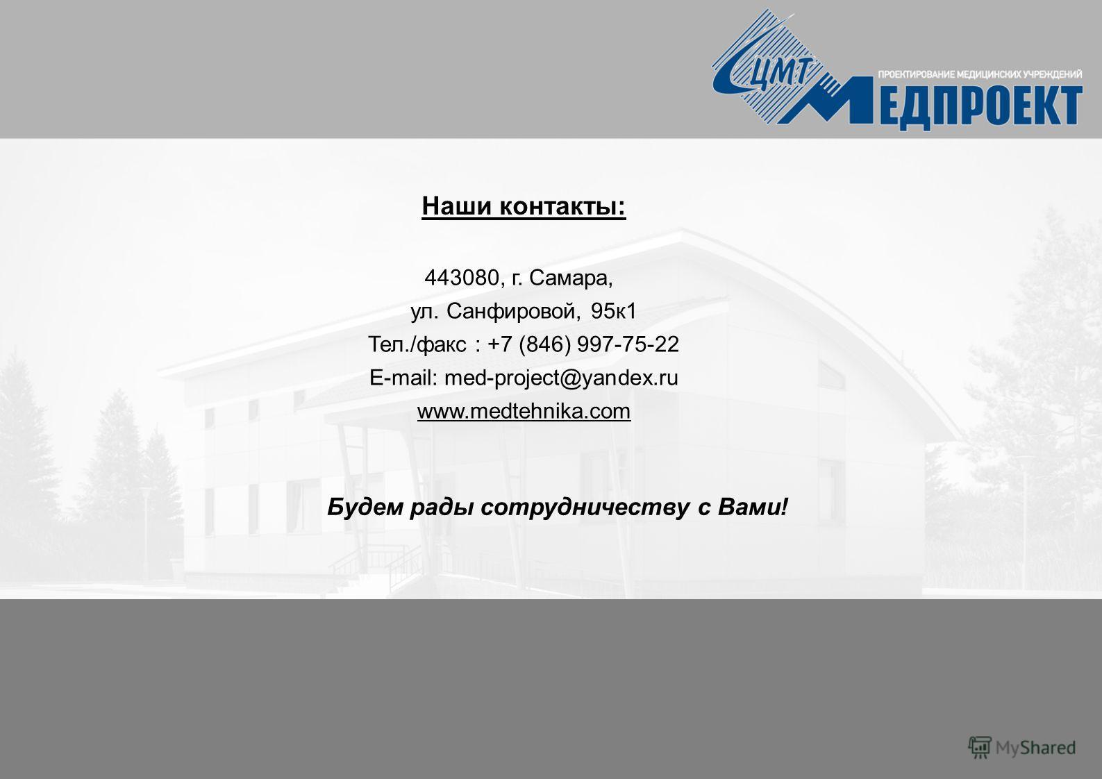 Наши контакты: 443080, г. Самара, ул. Санфировой, 95 к 1 Тел./факс : +7 (846) 997-75-22 E-mail: med-project@yandex.ru www.medtehnika.com Будем рады сотрудничеству с Вами!
