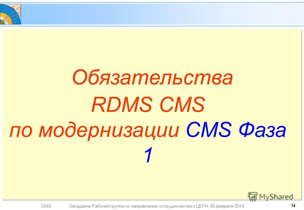 CMSЗаседание Рабочей группы по направлению сотрудничества с ЦЕРН, 05 февраля 2014 Обязательства RDMS CMS по модернизации CMS Фаза 1 14