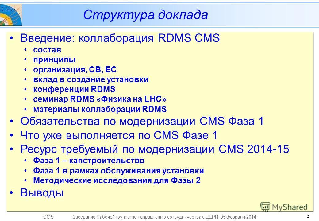 CMSЗаседание Рабочей группы по направлению сотрудничества с ЦЕРН, 05 февраля 2014 Введение: коллаборация RDMS CMS состав принципы организация, CB, EC вклад в создание установки конференции RDMS семинар RDMS «Физика на LHC» материалы коллаборации RDMS
