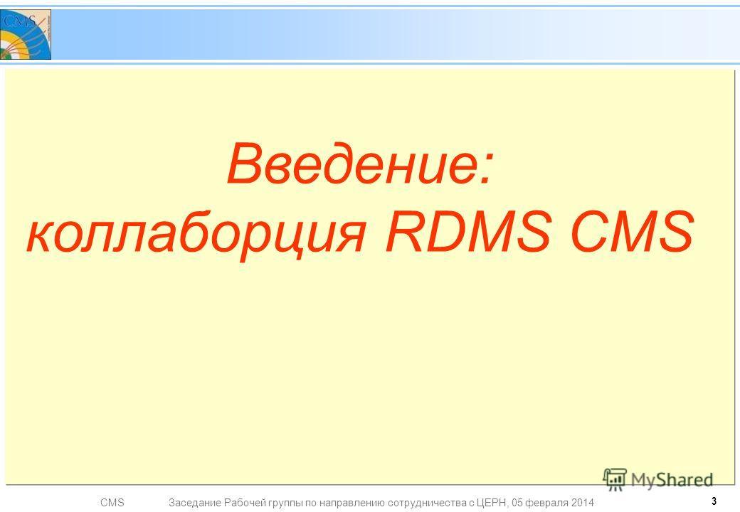 CMSЗаседание Рабочей группы по направлению сотрудничества с ЦЕРН, 05 февраля 2014 Введение: коллаборция RDMS CMS 3