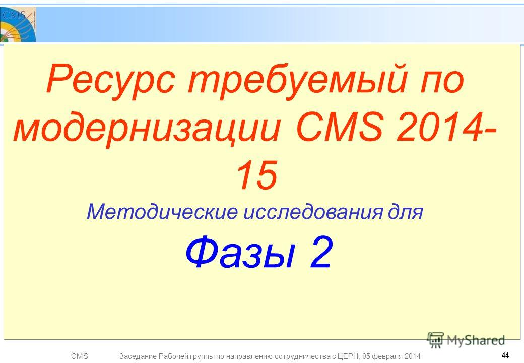 CMSЗаседание Рабочей группы по направлению сотрудничества с ЦЕРН, 05 февраля 2014 Ресурс требуемый по модернизации CMS 2014- 15 Методические исследования для Фазы 2 44