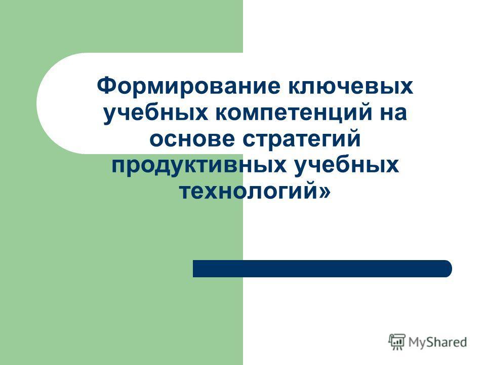 Формирование ключевых учебных компетенций на основе стратегий продуктивных учебных технологий»