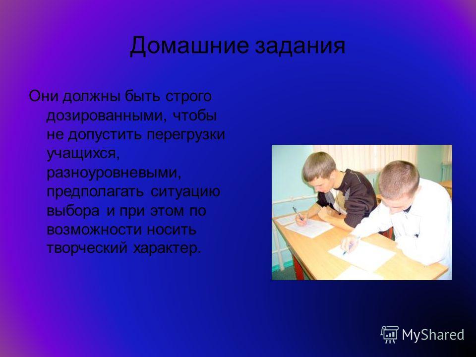 Домашние задания Они должны быть строго дозированными, чтобы не допустить перегрузки учащихся, разноуровневыми, предполагать ситуацию выбора и при этом по возможности носить творческий характер.