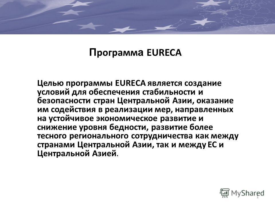 1 П рограмм а EURECA Целью программы EURECA является создание условий для обеспечения стабильности и безопасности стран Центральной Азии, оказание им содействия в реализации мер, направленных на устойчивое экономическое развитие и снижение уровня бед
