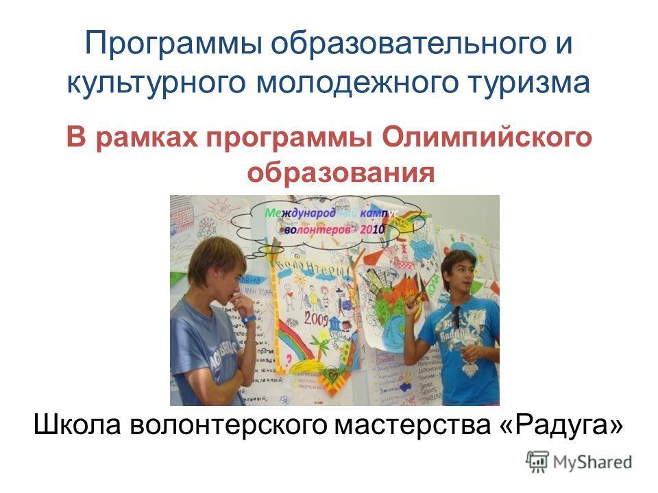 Программы образовательного и культурного молодежного туризма В рамках программы Олимпийского образования Школа волонтерского мастерства «Радуга»