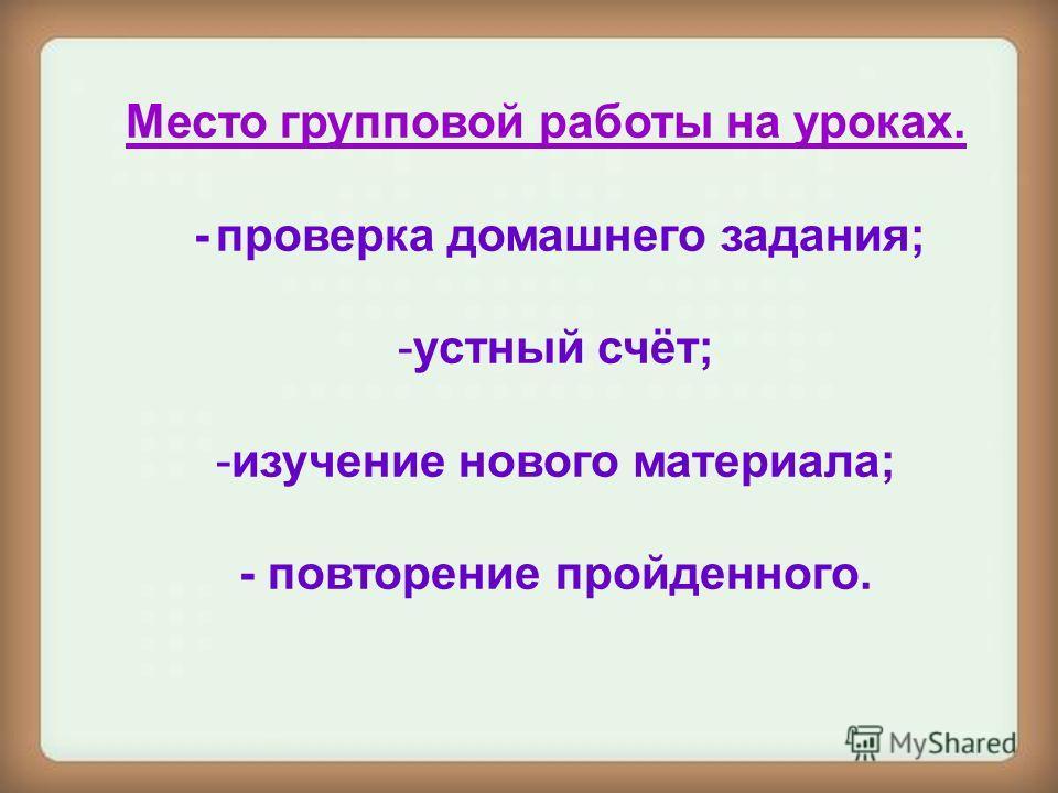 Место групповой работы на уроках. - проверка домашнего задания; -устный счёт; -изучение нового материала; - повторение пройденного.