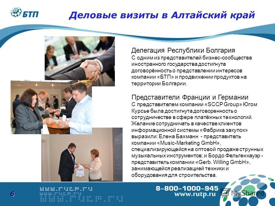 6 Делегация Республики Болгария С одним из представителей бизнес-сообщества иностранного государства достигнута договорённость о представлении интересов компании «БТП» и продвижении продуктов на территории Болгарии. Представители Франции и Германии С