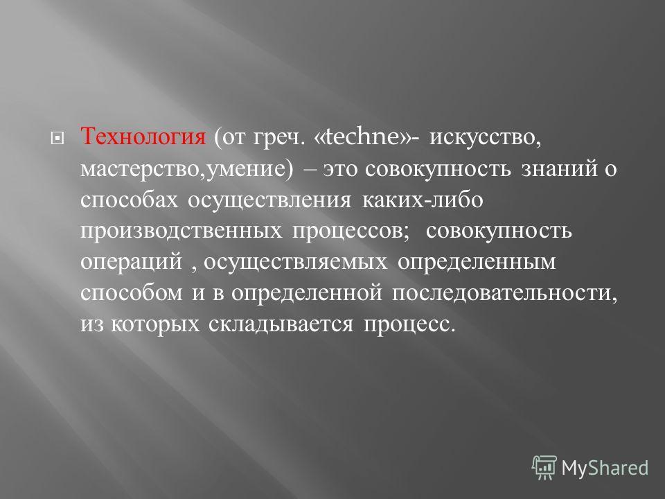 Технология ( от греч. «techne»- искусство, мастерство, умение ) – это совокупность знаний о способах осуществления каких - либо производственных процессов ; совокупность операций, осуществляемых определенным способом и в определенной последовательнос
