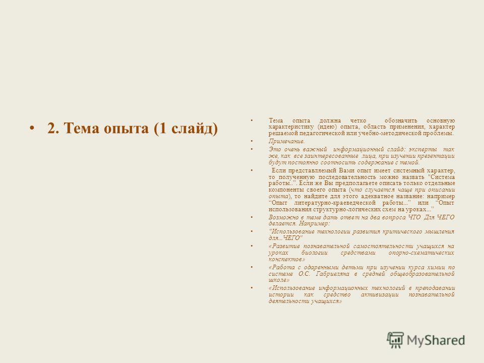 2. Тема опыта (1 слайд) Тема опыта должна четко обозначить основную характеристику (идею) опыта, область применения, характер решаемой педагогической или учебно-методической проблемы. Примечание. Это очень важный информационный слайд: эксперты так же