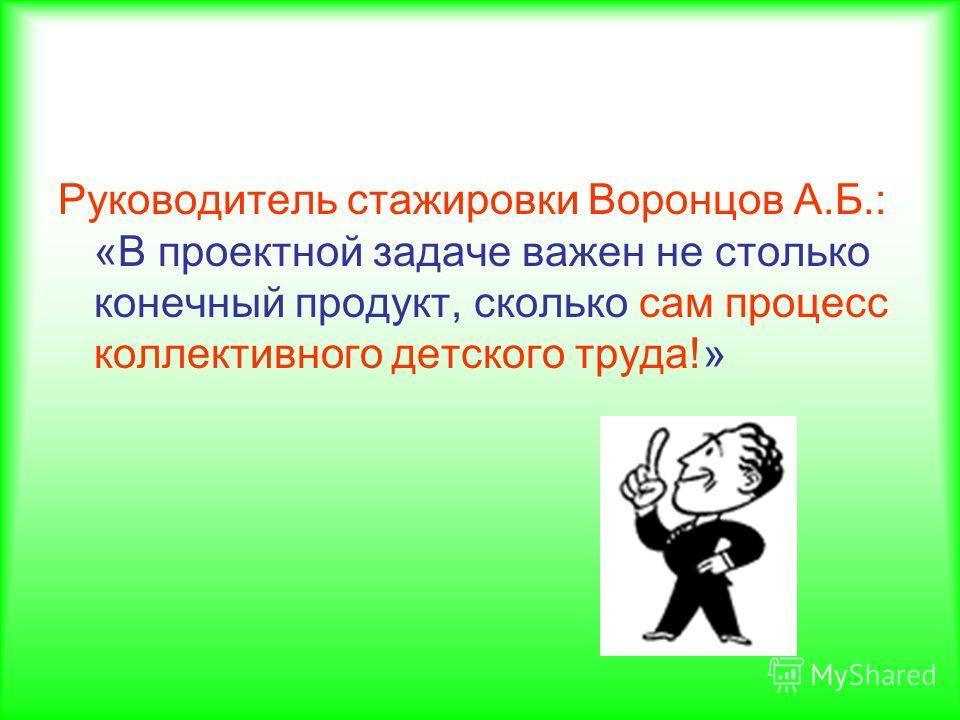 Руководитель стажировки Воронцов А.Б.: «В проектной задаче важен не столько конечный продукт, сколько сам процесс коллективного детского труда!»