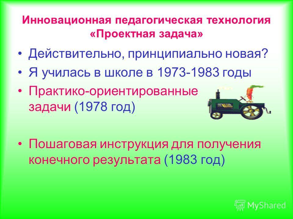 Инновационная педагогическая технология «Проектная задача» Действительно, принципиально новая? Я училась в школе в 1973-1983 годы Практико-ориентированные задачи (1978 год) Пошаговая инструкция для получения конечного результата (1983 год)