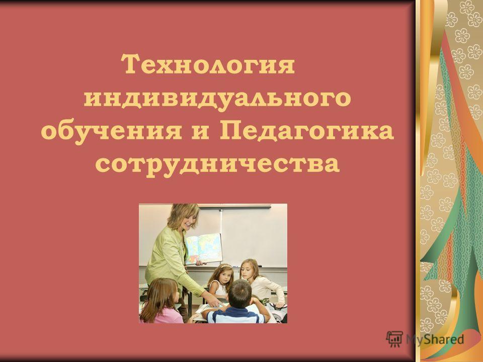 Технология индивидуального обучения и Педагогика сотрудничества