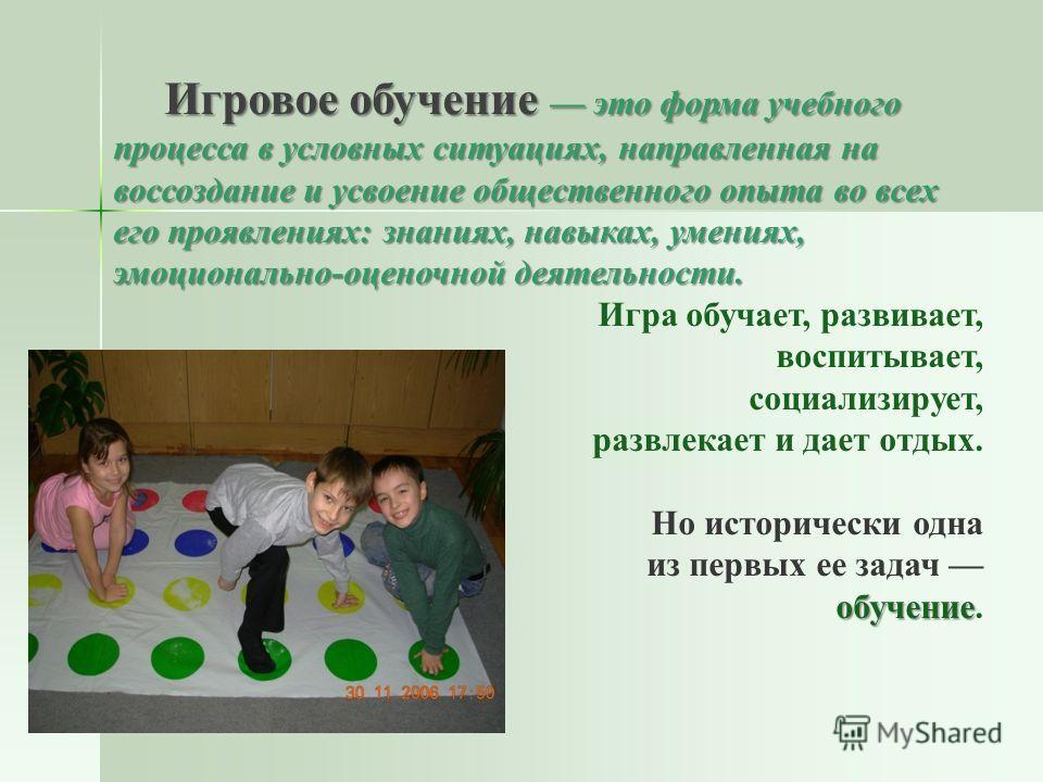 Игровое обучение это форма учебного процесса в условных ситуациях, направленная на воссоздание и усвоение общественного опыта во всех его проявлениях: знаниях, навыках, умениях, эмоционально-оценочной деятельности. Игра обучает, развивает, воспитывае