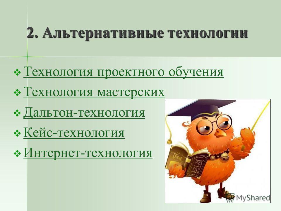 2. Альтернативные технологии Технология проектного обучения Технология мастерских Дальтон-технология Кейс-технология Интернет-технология