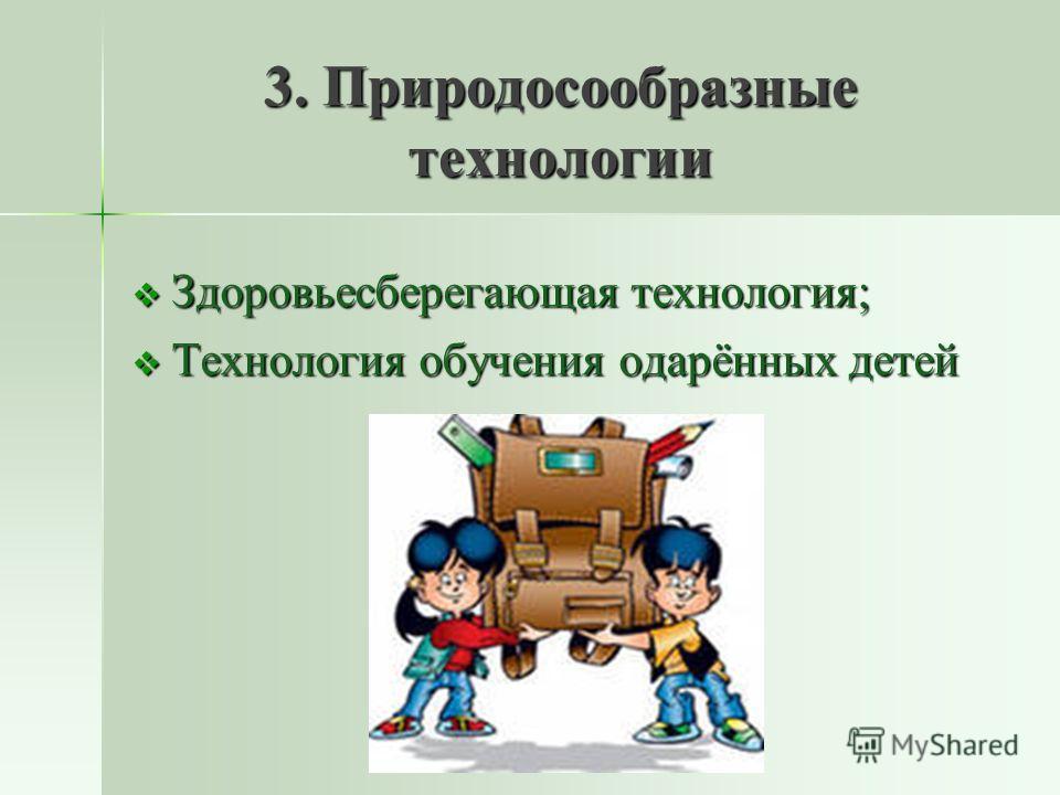 3. Природосообразные технологии Здоровьесберегающая технология; Здоровьесберегающая технология; Технология обучения одарённых детей Технология обучения одарённых детей