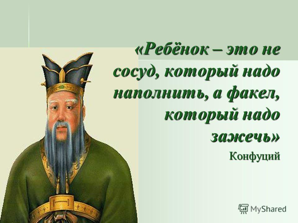 «Ребёнок – это не сосуд, который надо наполнить, а факел, который надо зажечь» Конфуций