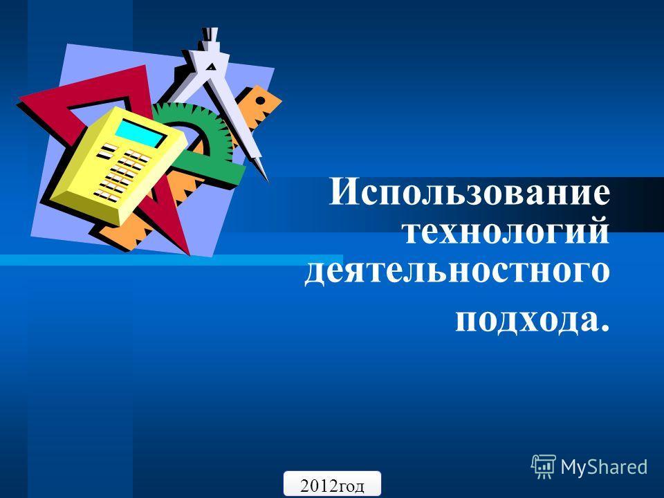 Использование технологий деятельностного подхода. 2012 год
