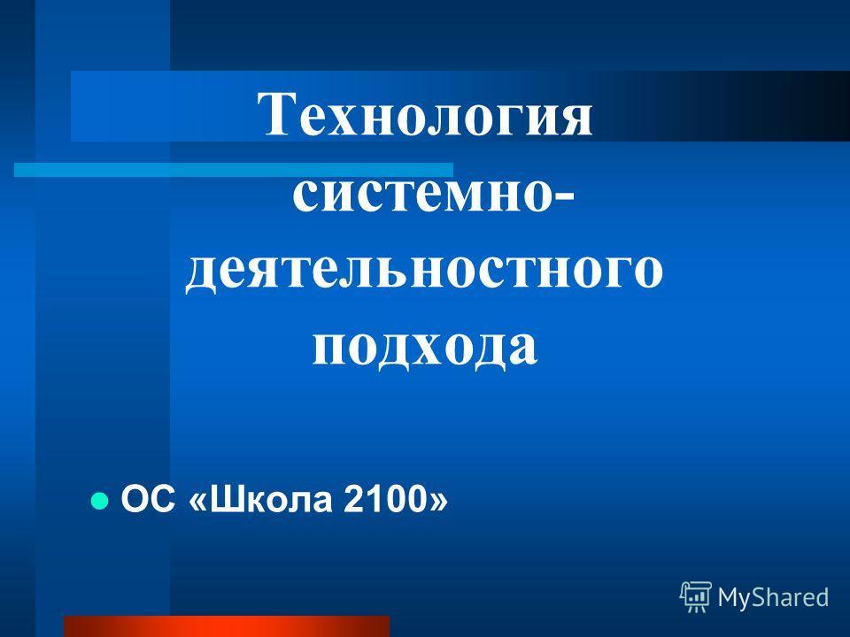 Технология системно- деятельностного подхода ОС «Школа 2100»