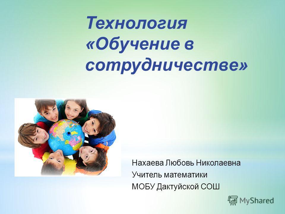 Технология «Обучение в сотрудничестве» Нахаева Любовь Николаевна Учитель математики МОБУ Дактуйской СОШ