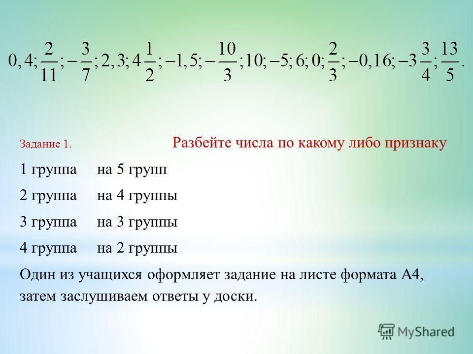 Задание 1. Разбейте числа по какому либо признаку 1 группа на 5 групп 2 группа на 4 группы 3 группа на 3 группы 4 группа на 2 группы Один из учащихся оформляет задание на листе формата А4, затем заслушиваем ответы у доски.
