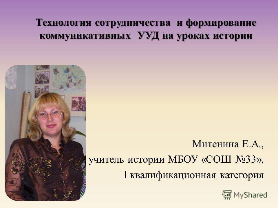 Технология сотрудничества и формирование коммуникативных УУД на уроках истории Митенина Е. А., учитель истории МБОУ « СОШ 33», I квалификационная категория