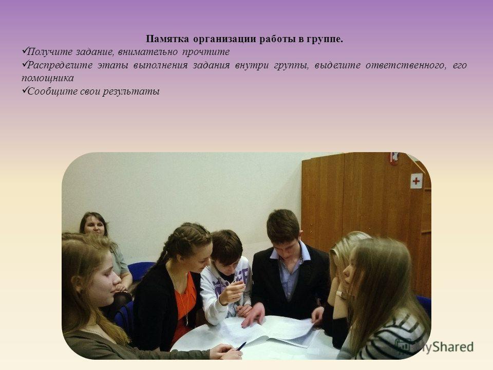 Памятка организации работы в группе. Получите задание, внимательно прочтите Распределите этапы выполнения задания внутри группы, выделите ответственного, его помощника Сообщите свои результаты