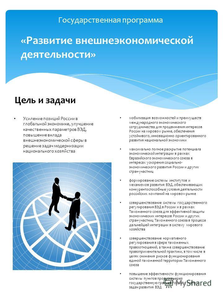 Государственная программа «Развитие внешнеэкономической деятельности» Цель и задачи Усиление позиций России в глобальной экономике, улучшение качественных параметров ВЭД, повышение вклада внешнеэкономической сферы в решение задач модернизации национа
