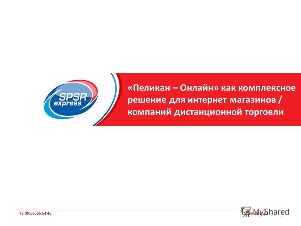 +7 (800) 555 54 45 www.spsr.ru «Пеликан – Онлайн» как комплексное решение для интернет магазинов / компаний дистанционной торговли 17