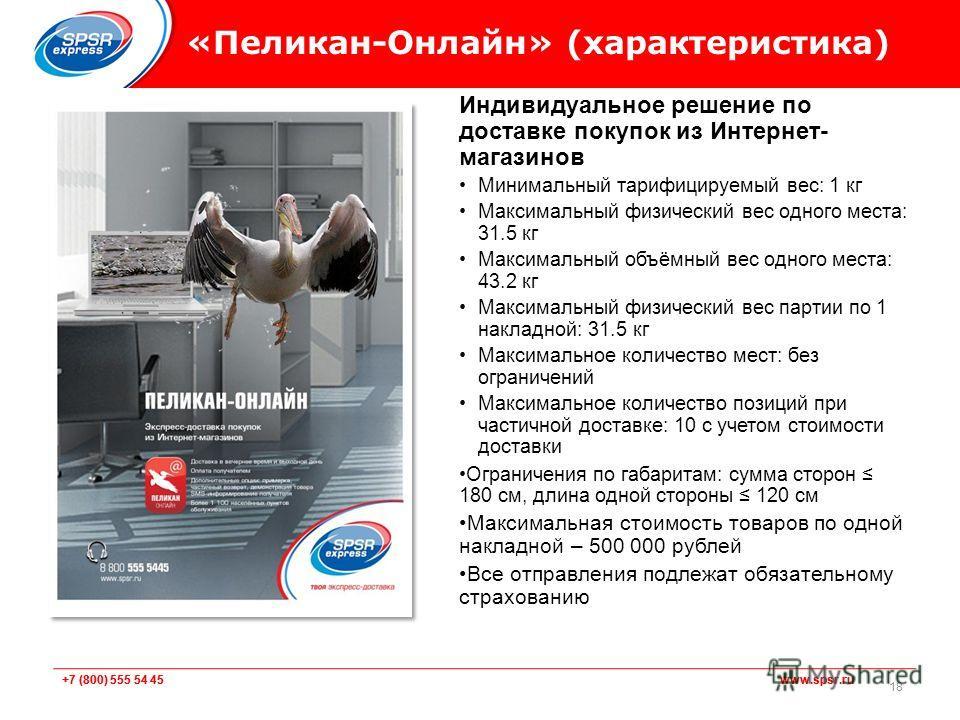 +7 (800) 555 54 45 www.spsr.ru «Пеликан-Онлайн» (характеристика) Индивидуальное решение по доставке покупок из Интернет- магазинов Минимальный тарифицируемый вес: 1 кг Максимальный физический вес одного места: 31.5 кг Максимальный объёмный вес одного