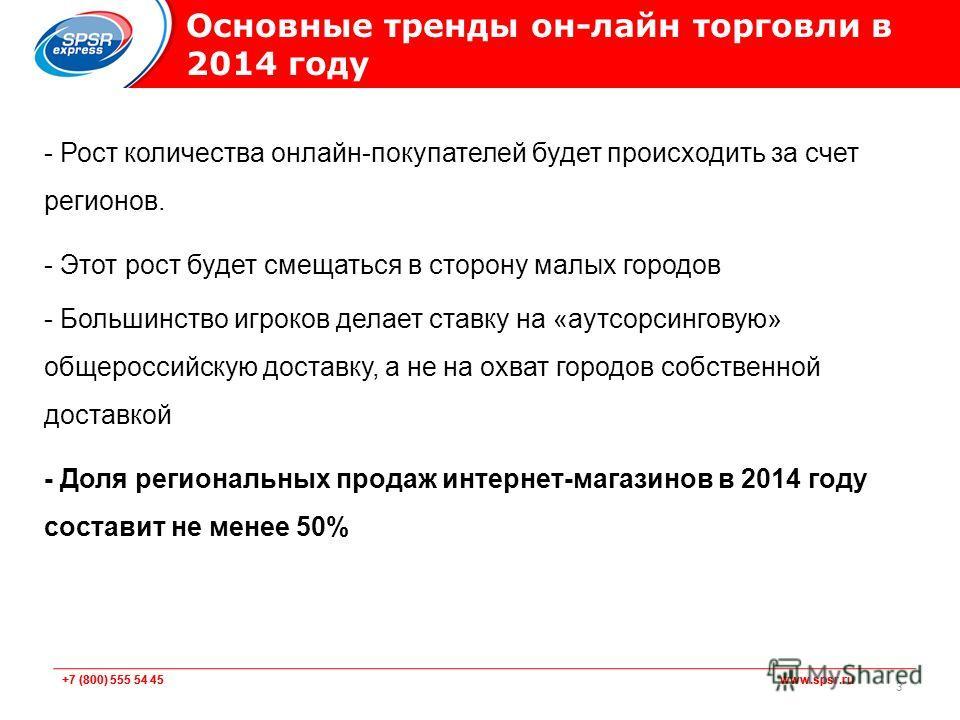 +7 (800) 555 54 45 www.spsr.ru Основные тренды он-лайн торговли в 2014 году - Рост количества онлайн-покупателей будет происходить за счет регионов. - Этот рост будет смещаться в сторону малых городов - Большинство игроков делает ставку на «аутсорсин
