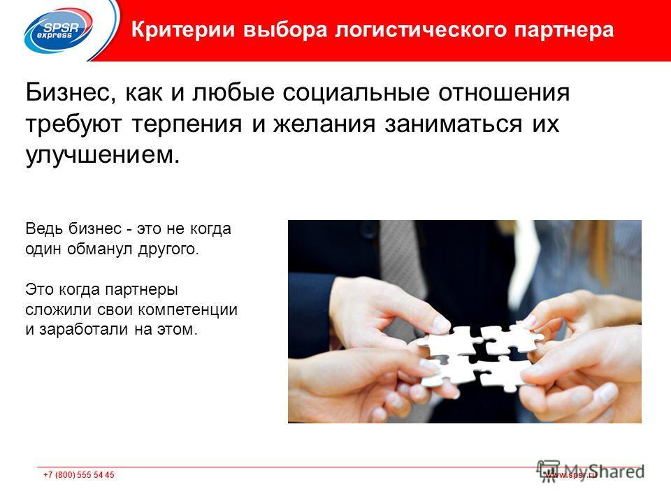 +7 (800) 555 54 45 www.spsr.ru Критерии выбора логистического партнера Бизнес, как и любые социальные отношения требуют терпения и желания заниматься их улучшением. Ведь бизнес - это не когда один обманул другого. Это когда партнеры сложили свои комп