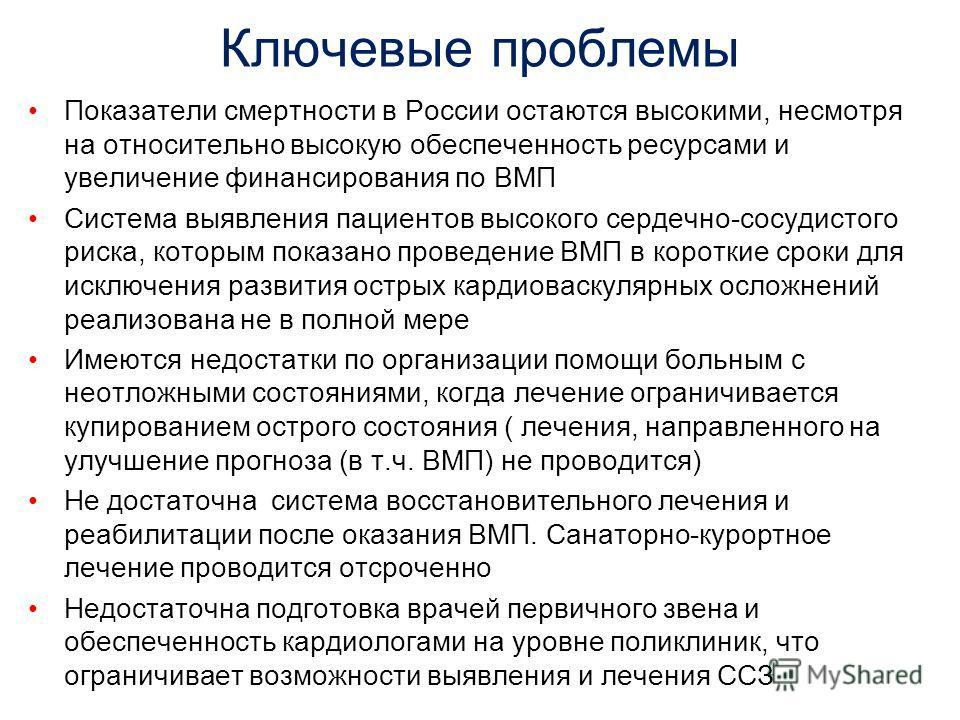 Ключевые проблемы Показатели смертности в России остаются высокими, несмотря на относительно высокую обеспеченность ресурсами и увеличение финансирования по ВМП Система выявления пациентов высокого сердечно-сосудистого риска, которым показано проведе