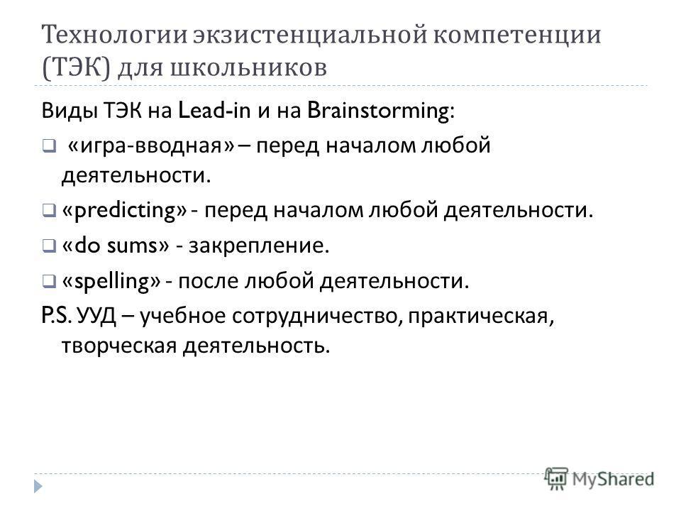 Технологии экзистенциальной компетенции ( ТЭК ) для школьников Виды ТЭК на Lead-in и на Brainstorming: « игра - вводная » – перед началом любой деятельности. «predicting» - перед началом любой деятельности. «do sums» - закрепление. «spelling» - после