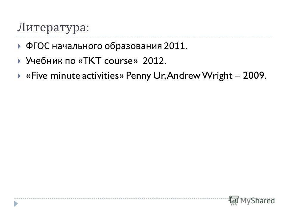 Литература : ФГОС начального образования 2011. Учебник по « Т KT course» 2012. «Five minute activities» Penny Ur, Andrew Wright – 2009.
