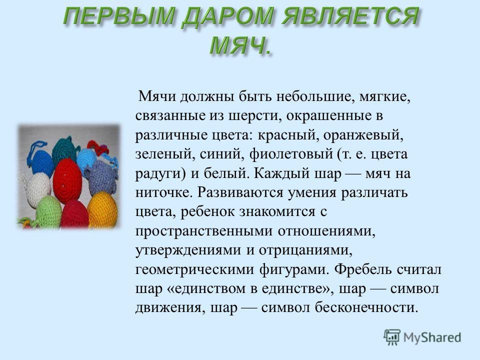 Мячи должны быть небольшие, мягкие, связанные из шерсти, окрашенные в различные цвета : красный, оранжевый, зеленый, синий, фиолетовый ( т. е. цвета радуги ) и белый. Каждый шар мяч на ниточке. Развиваются умения различать цвета, ребенок знакомится с